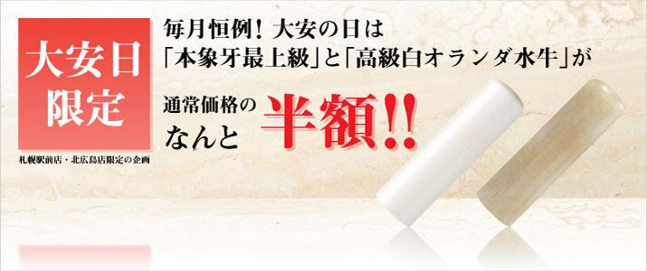 札幌駅前店・北広島店限定企画 「大安日は本象牙最上級と高級白オランダ水牛が通常価格の半額でご提供!」